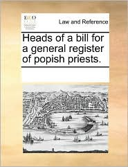 Heads of a Bill for a General Register of Popish Priests.