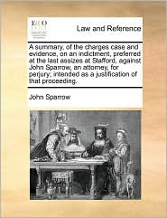 A  Summary, of the Charges Case and Evidence, on an Indictment, Preferred at the Last Assizes at Stafford, Against John Sparrow, an Attorney, for Per