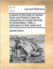 A report of the trials of James Dunn and Patrick Carty for conspiring to murder the Earl of Carhampton. With a dedication to that noble lord. - James Dunn