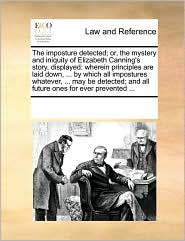 The imposture detected; or, the mystery and iniquity of Elizabeth Canning's story, displayed: wherein principles are laid down, . by which all impostures whatever, . may be detected; and all future ones for ever prevented. - See Notes Multiple Contributors