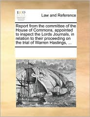 Report from the committee of the House of Commons, appointed to inspect the Lords Journals, in relation to their proceeding on the trial of Warren Hastings, . - See Notes Multiple Contributors