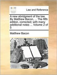 A new abridgment of the law. By Matthew Bacon, ... The fifth edition, corrected; with many additional notes ... Volume 2 of 5 - Matthew Bacon