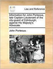 Information for John Porteous, late Captain-Lieutenant of the city-guard of Edinburgh; against His Majesty's Advocate. - John Porteous