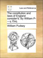 The constitution and laws of England consider'd. By William P----y, Esq.