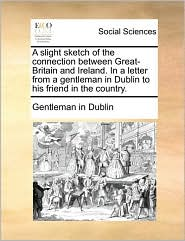 A slight sketch of the connection between Great-Britain and Ireland. In a letter from a gentleman in Dublin to his friend in the country. - Gentleman in Dublin