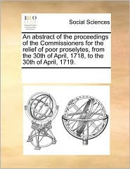 An abstract of the proceedings of the Commissioners for the relief of poor proselytes, from the 30th of April, 1718, to the 30th of April, 1719. - See Notes Multiple Contributors
