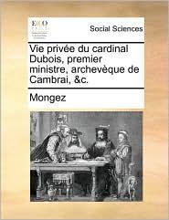 Vie priv e du cardinal Dubois, premier ministre, archev que de Cambrai, &c. - Mongez