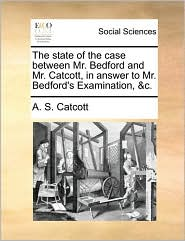 The state of the case between Mr. Bedford and Mr. Catcott, in answer to Mr. Bedford's Examination, &c. - A. S. Catcott