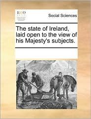 The state of Ireland, laid open to the view of his Majesty's subjects. - See Notes Multiple Contributors