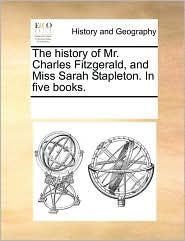 The history of Mr. Charles Fitzgerald, and Miss Sarah Stapleton. In five books. - See Notes Multiple Contributors