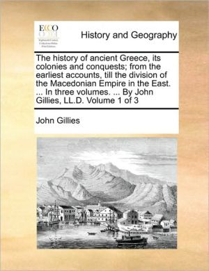 The history of ancient Greece, its colonies and conquests; from the earliest accounts, till the division of the Macedonian Empire in the East. . In three volumes. . By John Gillies, LL.D. Volume 1 of 3