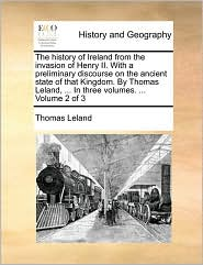 The history of Ireland from the invasion of Henry II. With a preliminary discourse on the ancient state of that Kingdom. By Thomas Leland, ... In three volumes. ... Volume 2 of 3 - Thomas Leland