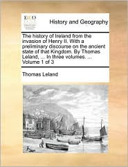 The history of Ireland from the invasion of Henry II. With a preliminary discourse on the ancient state of that Kingdom. By Thomas Leland, ... In three volumes. ... Volume 1 of 3 - Thomas Leland