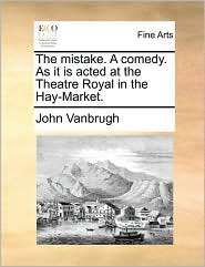 The mistake. A comedy. As it is acted at the Theatre Royal in the Hay-Market. - John Vanbrugh