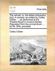 The refusal; or, the ladies pihlosophy [sic]. A comedy, as written by Colley Cibber. ... as performed at the Theatre-Royal in Covent-Garden. Regulated from the prompt-book, ... by Mr. Wild, prompter. - Colley Cibber