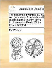 The dissembled wanton; or, my son get money. A comedy, as it is acted at the Theatre-Royal in Lincolns-Inn-Fields. Written by Mr. Welsted. - Mr. Welsted