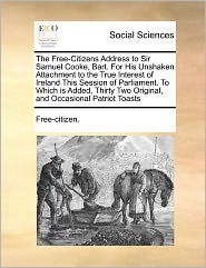 The Free-Citizens Address to Sir Samuel Cooke, Bart. For His Unshaken Attachment to the True Interest of Ireland This Session of Parliament. To Which is Added, Thirty Two Original, and Occasional Patriot Toasts - Free-citizen.