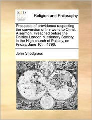 Prospects of Providence Respecting the Conversion of the World to Christ. a Sermon. Preached Before the Paisley London Missionary Society, in the High