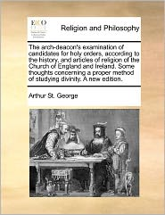 The Arch-Deacon's Examination Of Candidates For Holy Orders, According To The History, And Articles Of Religion Of The Church Of England And Ireland. Some Thoughts Concerning A Proper Method Of Studying Divinity. A New Edition. - Arthur St. George