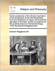 Some Evidences Of The Divine Inspiration Of The Scriptures Of The Old Testament, From The Testimony Of Jesus Christ And His Apostles In The New - Edward Wigglesworth