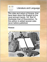 The odes and satyrs of Horace, that have been done into English by the most eminent hands. Viz. Earl of Rochester Earl of Roscommon. To this edition is added several odes never before published. - Horace