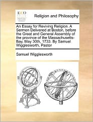 An Essay For Reviving Religion. A Sermon Delivered At Boston, Before The Great And General Assembly Of The Province Of The Massachusetts-Bay, May 30th, 1733. By Samuel Wigglesworth, Pastor - Samuel Wigglesworth