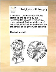 A Refutation Of The False Principles Assumed And Apply'D By The Reverend Mr. Joseph Pyke, In His Book, Intituled, An Impartial View Of The Principal Difficulties That Effect The Trinitarian, Or Clog The Arian Scheme - Thomas Morgan