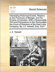 Interesting Historical Events, Relative To The Provinces Of Bengal, And The Empire Of Indostan. With A Seasonable Hint And Perswasive To The Honourable The Court Of Directors Of The East India Company. By J.Z. Holwell, Esq. Part I - J. Z. Holwell