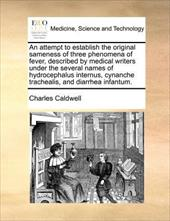 An  Attempt to Establish the Original Sameness of Three Phenomena of Fever, Described by Medical Writers Under the Several Names o - Caldwell, Charles