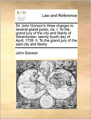 Sir John Gonson's Three Charges To Several Grand Juries, Viz. I. To The Grand Jury Of The City And Liberty Of Westminster, Twenty Fourth Day Of April, 1728. Ii. To The Grand Jury Of The Said City And Liberty - John Gonson