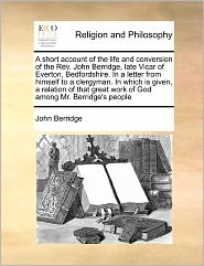 A Short Account Of The Life And Conversion Of The Rev. John Berridge, Late Vicar Of Everton, Bedfordshire. In A Letter From Himself To A Clergyman. In Which Is Given, A Relation Of That Great Work Of God Among Mr. Berridge's People - John Berridge