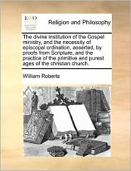 The Divine Institution Of The Gospel Ministry, And The Necessity Of Episcopal Ordination, Asserted, By Proofs From Scripture, And The Practice Of The Primitive And Purest Ages Of The Christian Church. - William Roberts