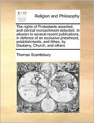 The Rights Of Protestants Asserted; And Clerical Incroachment Detected. In Allusion To Several Recent Publications, In Defence Of An Exclusive Priesthood, Establishments, And Tithes, By Daubeny, Church, And Others - Thomas Scantlebury