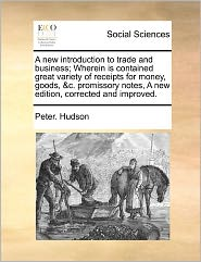 A New Introduction To Trade And Business; Wherein Is Contained Great Variety Of Receipts For Money, Goods, &C. Promissory Notes, A New Edition, Corrected And Improved.
