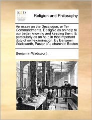 An Essay On The Decalogue, Or Ten Commandments. Design'D As An Help To Our Better Knowing And Keeping Them; & Particularly As An Help In That Important Duty Of Self-Examination. By Benjamin Wadsworth, Pastor Of A Church In Boston - Benjamin Wadsworth
