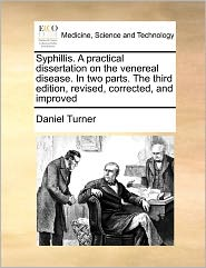 Syphillis. A Practical Dissertation On The Venereal Disease. In Two Parts. The Third Edition, Revised, Corrected, And Improved