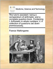 The Tutor's Assistant; Being A Compendium Of Arithmetic, And A Complete Question-Book. Containing I. Arithmetic In Whole Numbers; V. A Collection Of Questions Set Down Promiscuously,
