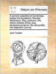 A Sermon Preached At Cambridge, Before His Excellency Thomas Hutchinson, Esq; Governor