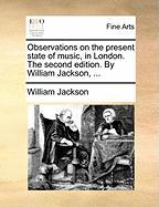 Observations on the Present State of Music, in London. the Second Edition. by William Jackson, ...