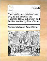 The Oracle, A Comedy Of One Act, As It Is Acted At The Theatres-Royal In London And Dublin. Written By Mrs. Cibber. - Susannah Maria Arne Cibber