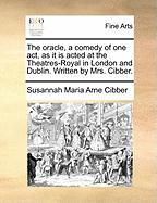 The Oracle, a Comedy of One Act, as It Is Acted at the Theatres-Royal in London and Dublin. Written by Mrs. Cibber.