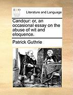 Candour: Or, an Occasional Essay on the Abuse of Wit and Eloquence.
