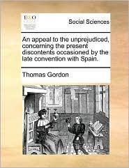 An Appeal To The Unprejudiced, Concerning The Present Discontents Occasioned By The Late Convention With Spain. - Thomas Gordon