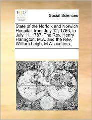 State Of The Norfolk And Norwich Hospital, From July 12, 1786, To July 11, 1787. The Rev. Henry Harington, M.A. And The Rev. William Leigh, M.A. Auditors. - See Notes Multiple Contributors