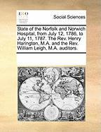 State of the Norfolk and Norwich Hospital, from July 12, 1786, to July 11, 1787. the REV. Henry Harington, M.A. and the REV. William Leigh, M.A. Audit