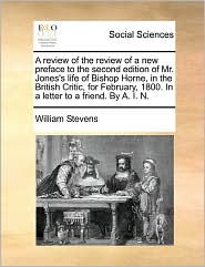 A Review Of The Review Of A New Preface To The Second Edition Of Mr. Jones's Life Of Bishop Horne, In The British Critic, For February, 1800. In A Letter To A Friend. By A. I. N. - William Stevens