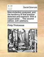 Man-Midwifery Analysed: And the Tendency of That Practice Detected and Exposed. with a Copper-Plate ... the Second Edition, with Additions.