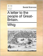 A letter to the people of Great-Britain. - Whig