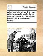 Athenae Redivivae: Or, the New Athenian Oracle, Under Three General Heads, Viz. the Divine, Philosophick, and Secret Oracle.