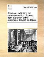 A Lecture, Exhibiting the Calamities Which Proceed from the Union of the Systems of Church and State.
